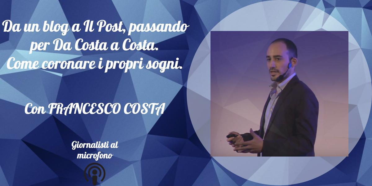 Da un blog a Il Post, passando per Da Costa a Costa. Come coronare i propri sogni – con Francesco Costa #1