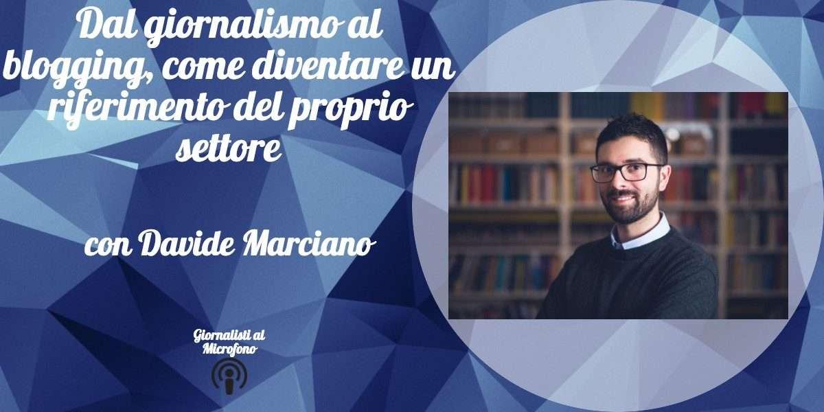 Dal giornalismo al blogging, come diventare un riferimento del proprio settore – con Davide Marciano #20