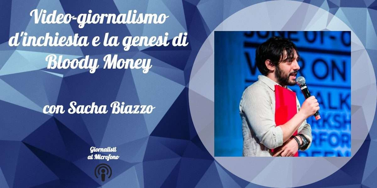 Video-giornalismo d'inchiesta e la genesi di Bloody Money – con Sacha Biazzo #22