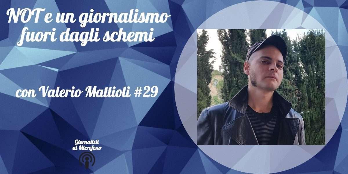 NOT e un giornalismo fuori dagli schemi – con Valerio Mattioli #29