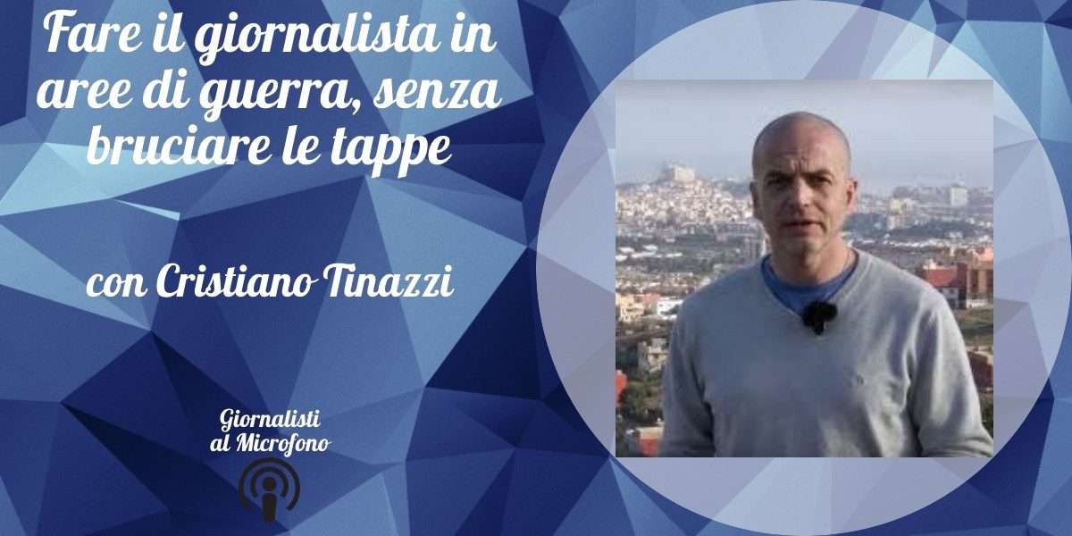 Fare il giornalista in aree di guerra, senza bruciare le tappe – con Cristiano Tinazzi #38