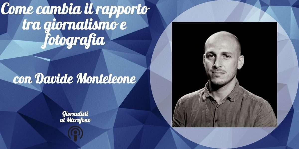Come cambia il rapporto tra giornalismo e fotografia – con Davide Monteleone #41