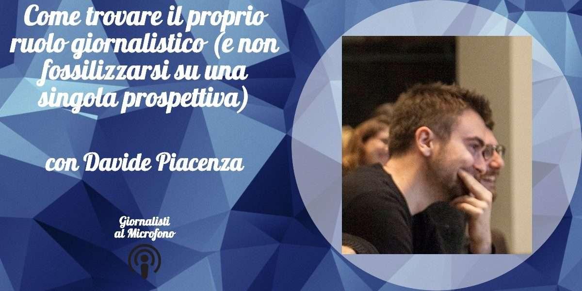 Come trovare il proprio ruolo giornalistico (e non fossilizzarsi su una singola prospettiva) – con Davide Piacenza #45